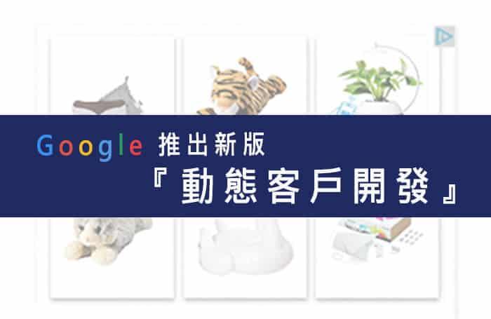 2018 Google新推出廣告模式-動態廣告『動態客戶開發』
